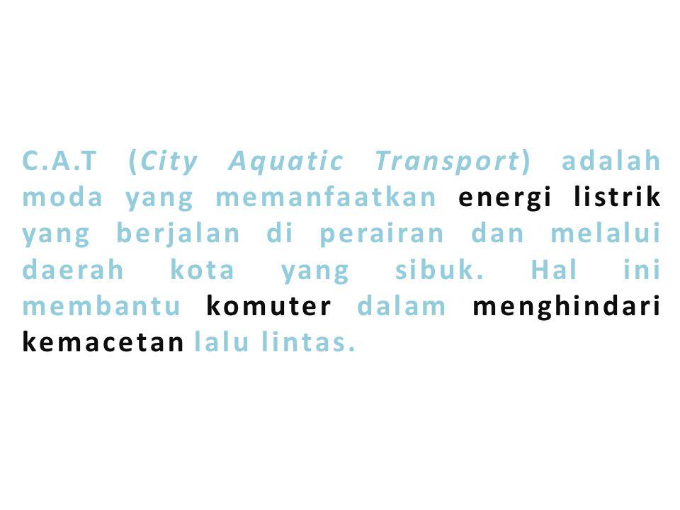 C.A.T (City Aquatic Transport) adalah moda yang memanfaatkan energi listrik yang berjalan di perairan dan melalui daerah kota yang sibuk.