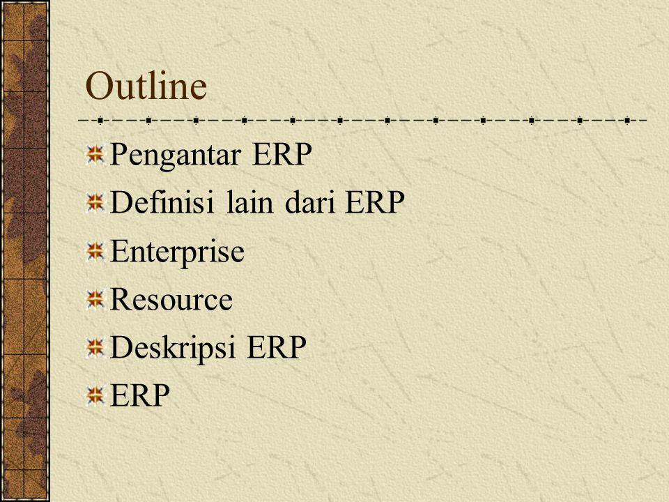 TAHAPAN EVOLUSl ERP Tahap l : Material Requirement Planning (MRP) Merupakan cikal bakal dari ERP, dengan konsep perencanaan kebutuhan material Tahap ll: Close-Loop MRP Merupakan sederetan fungsi dan tidak hanya terbatas pada MRP, terdiri atas alat bantu penyelesaian masalah prioritas dan adanya rencana yang dapat diubah atau diganti jika diperlukan Tahap lll: Manufakturing Resource Planning(MRP ll) Merupakan pengembangan dari close-loop MRP yang ditambahkan 3 elemen yaitu: perencanaan penjualan dan operasi, antarmuka keuangan dan simulasi analisis dari kebutuhan yang diperlukan