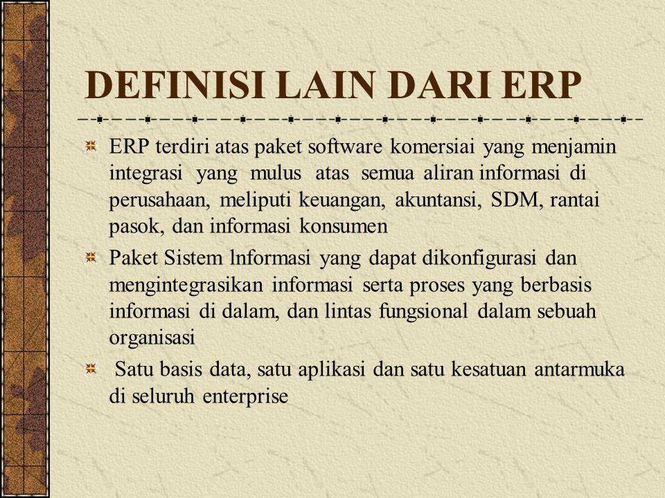 DEFINISI LAIN DARI ERP ERP terdiri atas paket software komersiai yang menjamin integrasi yang mulus atas semua aliran informasi di perusahaan, meliput