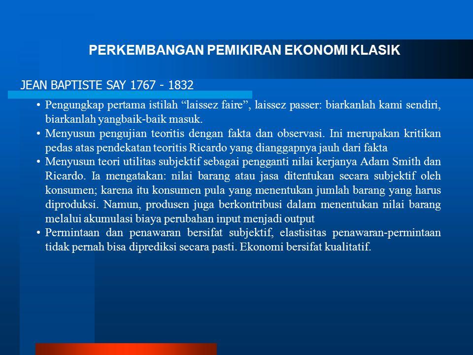 "PERKEMBANGAN PEMIKIRAN EKONOMI KLASIK JEAN BAPTISTE SAY 1767 - 1832 Pengungkap pertama istilah ""laissez faire"", laissez passer: biarkanlah kami sendir"