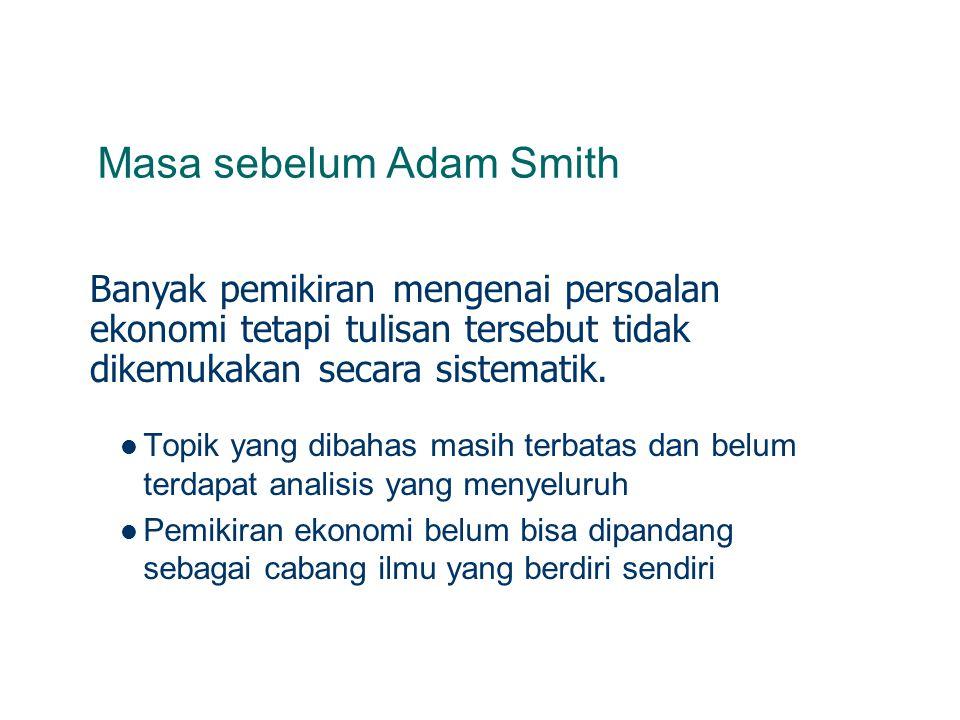 Masa sebelum Adam Smith Topik yang dibahas masih terbatas dan belum terdapat analisis yang menyeluruh Pemikiran ekonomi belum bisa dipandang sebagai cabang ilmu yang berdiri sendiri Banyak pemikiran mengenai persoalan ekonomi tetapi tulisan tersebut tidak dikemukakan secara sistematik.