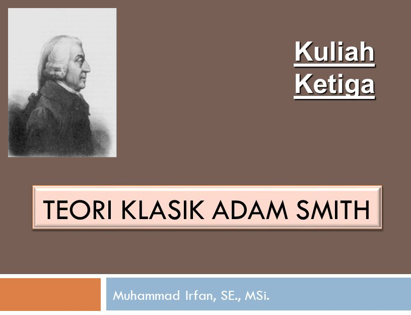 TEORI KLASIK ADAM SMITH Muhammad Irfan, SE., MSi. Kuliah Ketiga