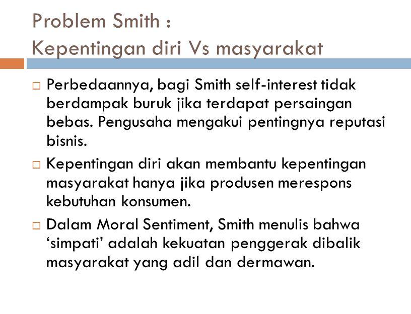 Problem Smith : Kepentingan diri Vs masyarakat  Sebelum menulis The Wealth of Nations, Smith adalah Profesor Filsafat Moral di Glasgow University selama 1751- 1753.