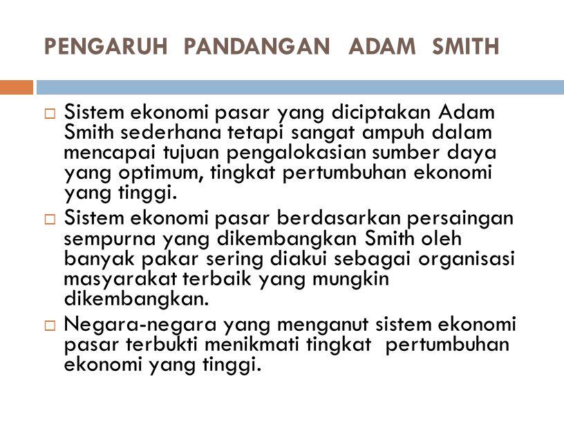 PENGARUH PANDANGAN ADAM SMITH  Penghargaan yang sangat tinggi terhadap Smith adalah karena ia berhasil menciptakan sebuah sistem ekonomi.