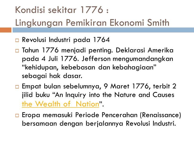 Kondisi sekitar 1776 : Lingkungan Pemikiran Ekonomi Smith  Revolusi Industri pada 1764  Tahun 1776 menjadi penting.