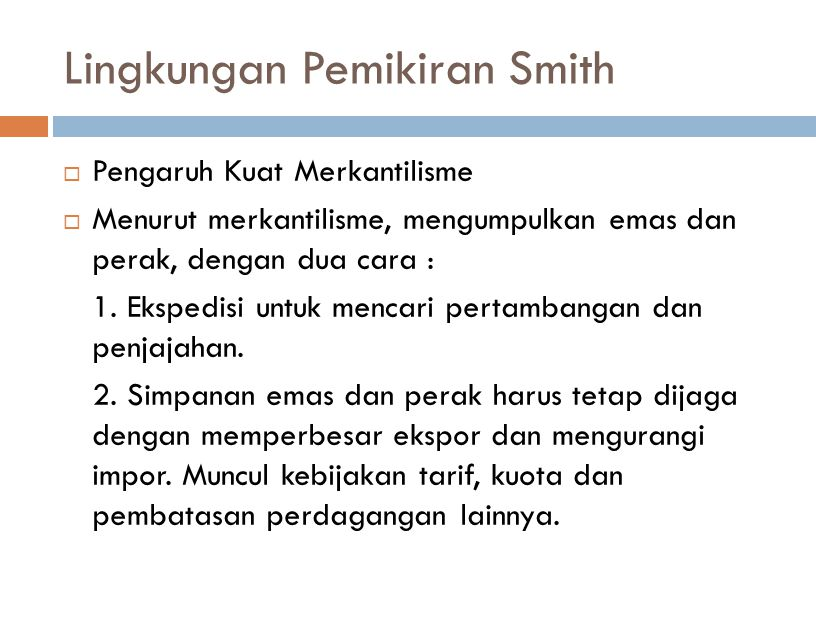 Lingkungan Pemikiran Smith  Pengaruh Kuat Merkantilisme  Menurut merkantilisme, mengumpulkan emas dan perak, dengan dua cara : 1.