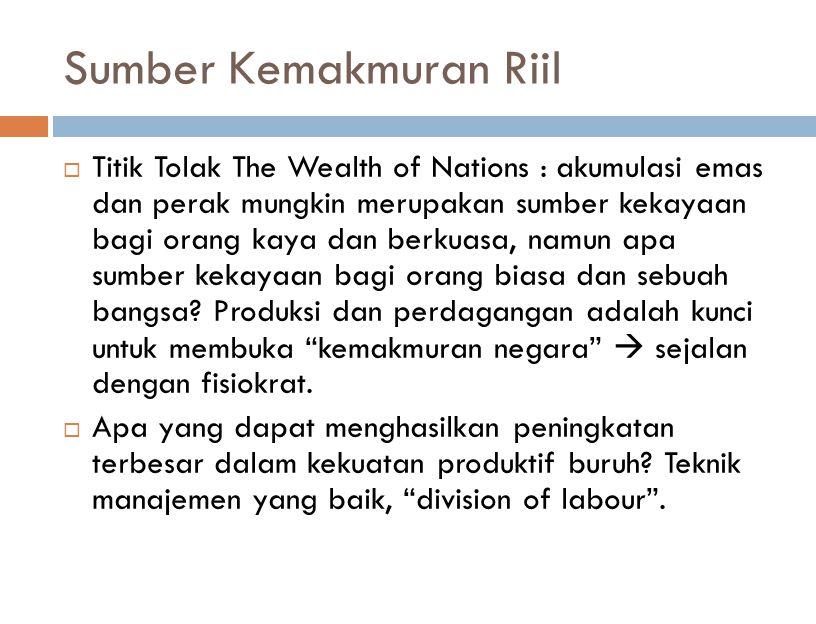 Sumber Kemakmuran Riil  Titik Tolak The Wealth of Nations : akumulasi emas dan perak mungkin merupakan sumber kekayaan bagi orang kaya dan berkuasa, namun apa sumber kekayaan bagi orang biasa dan sebuah bangsa.