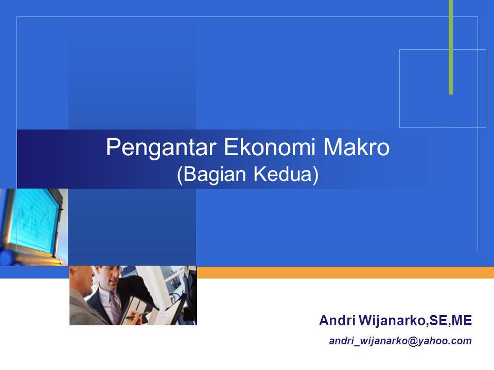Company LOGO Pengantar Ekonomi Makro (Bagian Kedua) Andri Wijanarko,SE,ME andri_wijanarko@yahoo.com