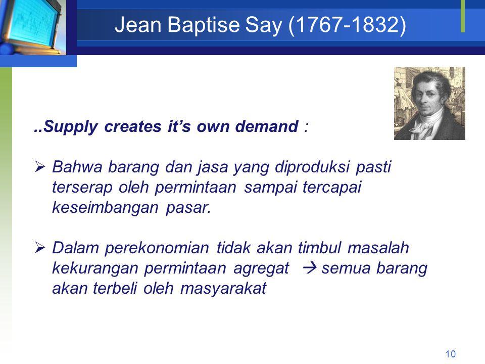 10 Jean Baptise Say (1767-1832)..Supply creates it's own demand :  Bahwa barang dan jasa yang diproduksi pasti terserap oleh permintaan sampai tercap