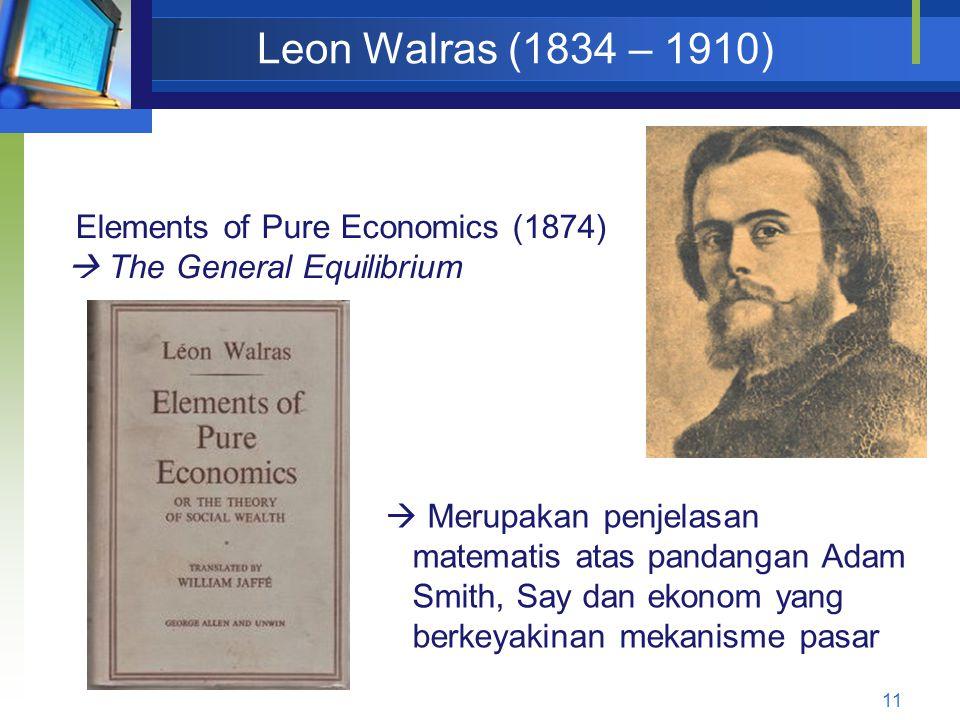 11 Leon Walras (1834 – 1910) Elements of Pure Economics (1874)  The General Equilibrium  Merupakan penjelasan matematis atas pandangan Adam Smith, S