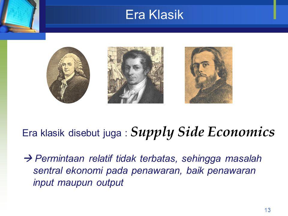13 Era Klasik Era klasik disebut juga : Supply Side Economics  Permintaan relatif tidak terbatas, sehingga masalah sentral ekonomi pada penawaran, ba