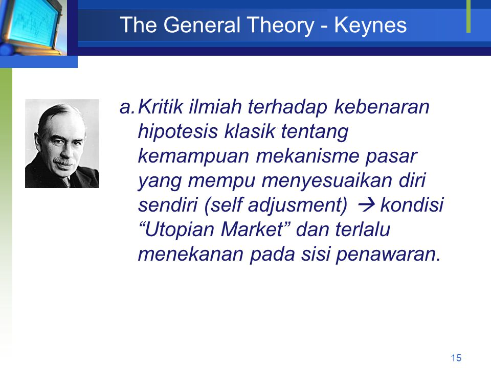 15 The General Theory - Keynes a.Kritik ilmiah terhadap kebenaran hipotesis klasik tentang kemampuan mekanisme pasar yang mempu menyesuaikan diri send