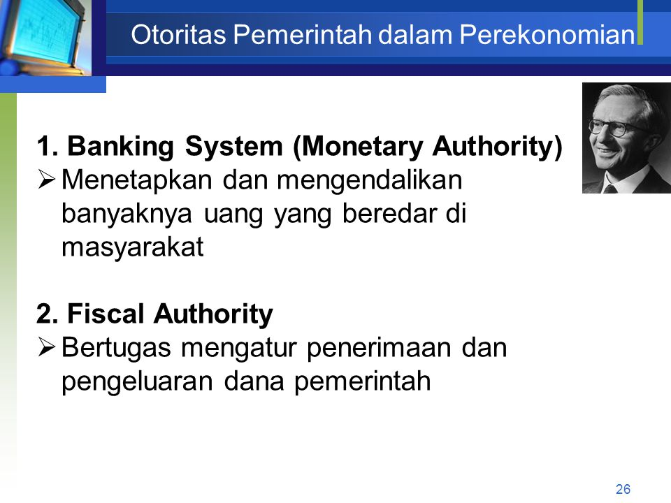 26 Otoritas Pemerintah dalam Perekonomian 1. Banking System (Monetary Authority)  Menetapkan dan mengendalikan banyaknya uang yang beredar di masyara