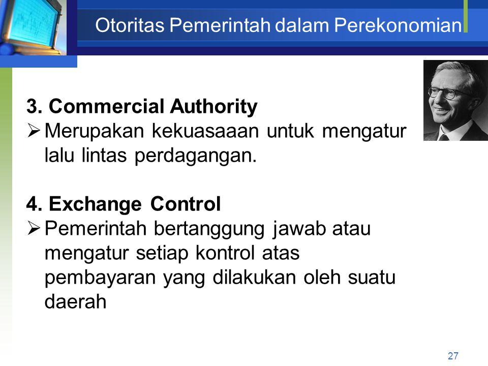 27 Otoritas Pemerintah dalam Perekonomian 3. Commercial Authority  Merupakan kekuasaaan untuk mengatur lalu lintas perdagangan. 4. Exchange Control 