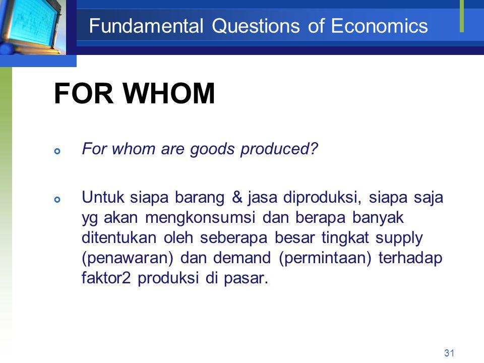 31 Fundamental Questions of Economics FOR WHOM  For whom are goods produced?  Untuk siapa barang & jasa diproduksi, siapa saja yg akan mengkonsumsi