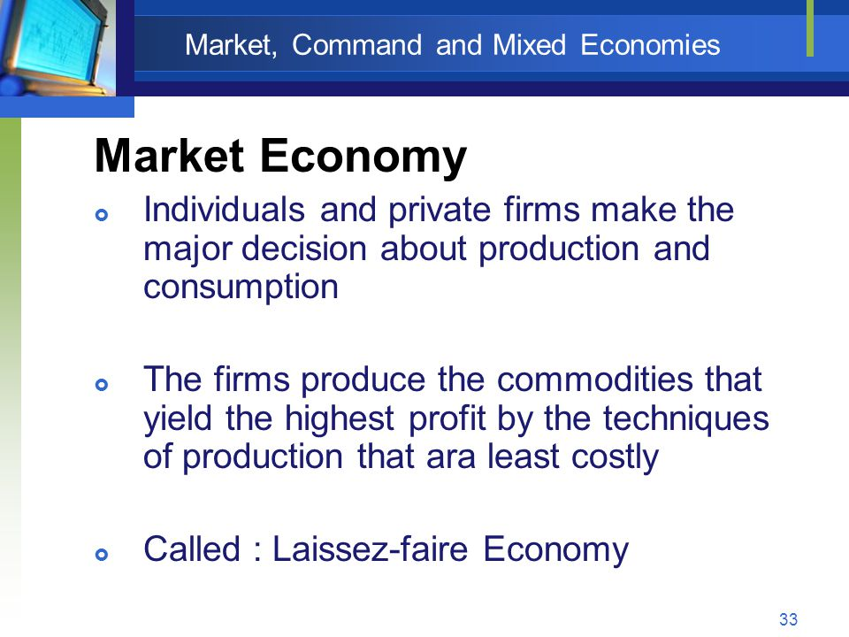 33 Market, Command and Mixed Economies Market Economy  Individuals and private firms make the major decision about production and consumption  The f