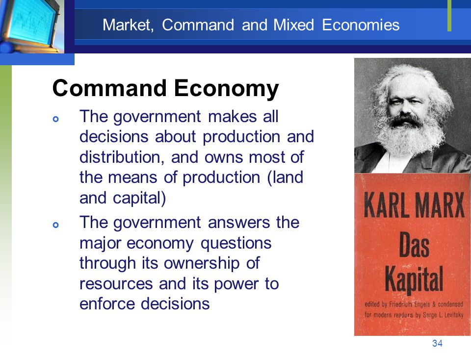 34 Market, Command and Mixed Economies Command Economy  The government makes all decisions about production and distribution, and owns most of the me