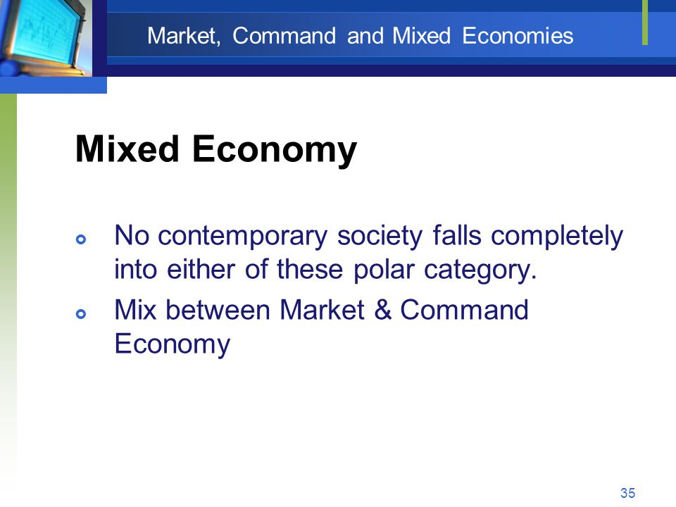 35 Market, Command and Mixed Economies Mixed Economy  No contemporary society falls completely into either of these polar category.  Mix between Mar
