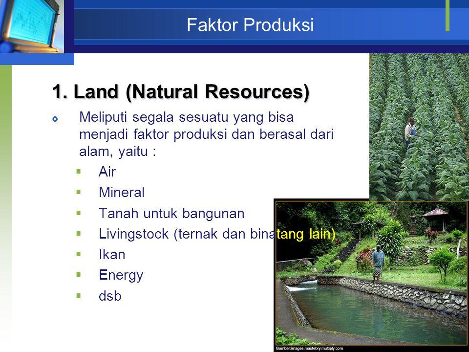 37 Faktor Produksi 1. Land (Natural Resources)  Meliputi segala sesuatu yang bisa menjadi faktor produksi dan berasal dari alam, yaitu :  Air  Mine