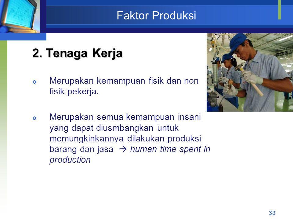 38 Faktor Produksi 2. Tenaga Kerja  Merupakan kemampuan fisik dan non fisik pekerja.  Merupakan semua kemampuan insani yang dapat diusmbangkan untuk