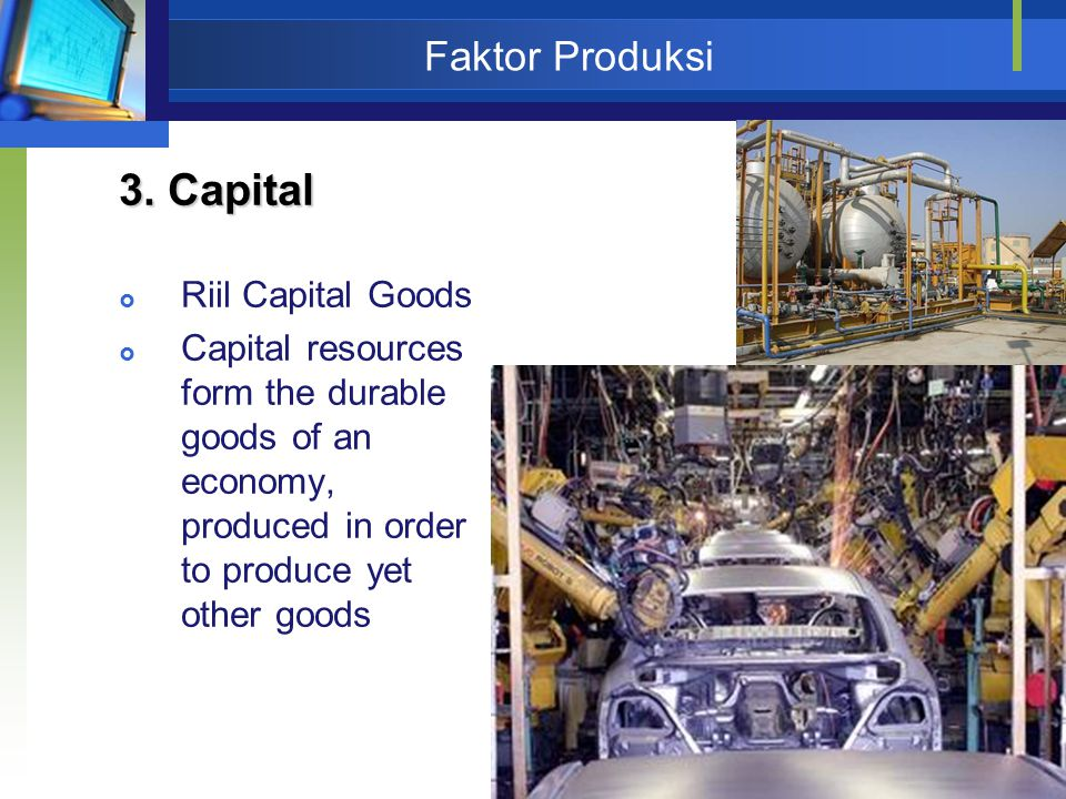 39 Faktor Produksi 3. Capital  Riil Capital Goods  Capital resources form the durable goods of an economy, produced in order to produce yet other go