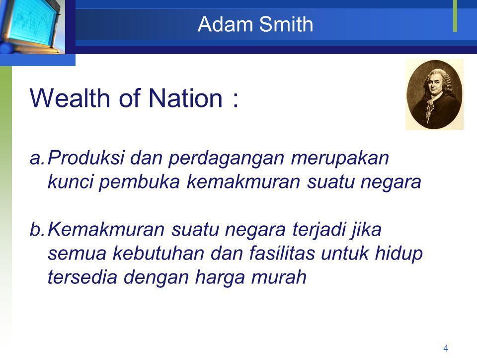 4 Adam Smith Wealth of Nation : a.Produksi dan perdagangan merupakan kunci pembuka kemakmuran suatu negara b.Kemakmuran suatu negara terjadi jika semu