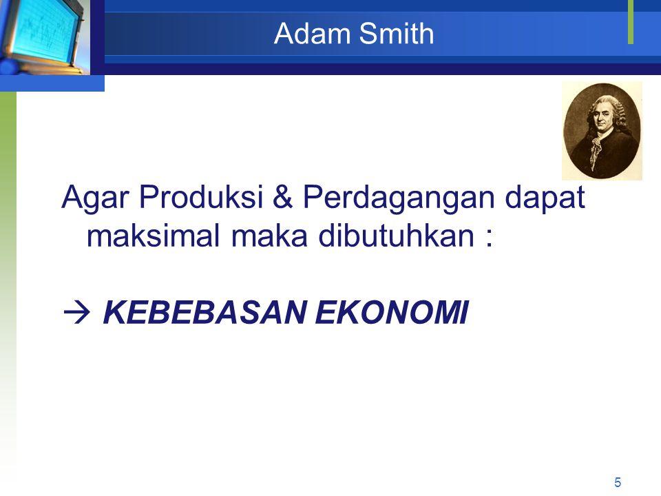 5 Adam Smith Agar Produksi & Perdagangan dapat maksimal maka dibutuhkan :  KEBEBASAN EKONOMI
