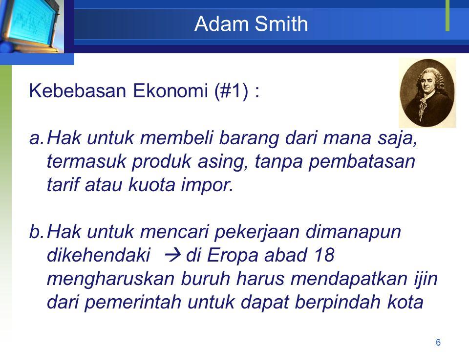 6 Adam Smith Kebebasan Ekonomi (#1) : a.Hak untuk membeli barang dari mana saja, termasuk produk asing, tanpa pembatasan tarif atau kuota impor. b.Hak