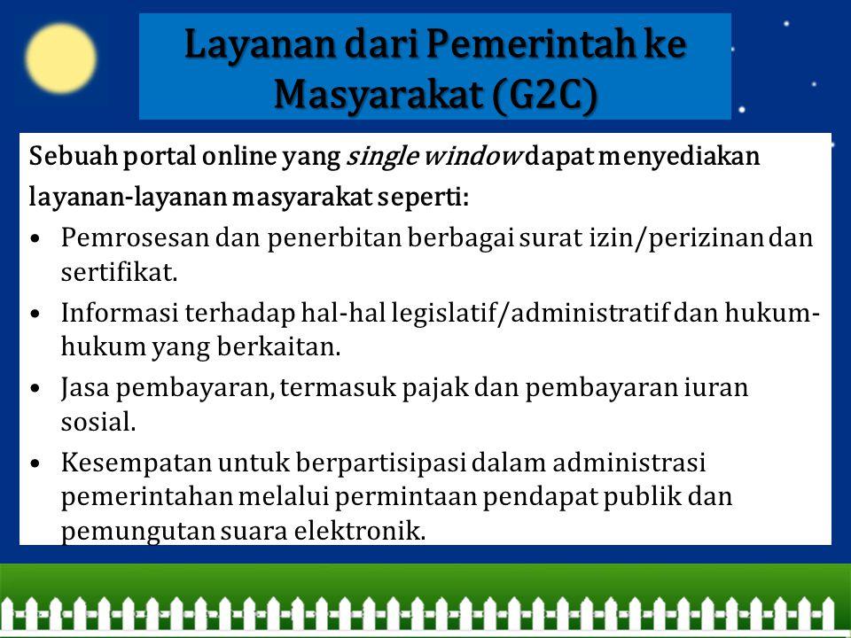 Layanan dari Pemerintah ke Masyarakat (G2C) Sebuah portal online yang single window dapat menyediakan layanan-layanan masyarakat seperti: Pemrosesan d