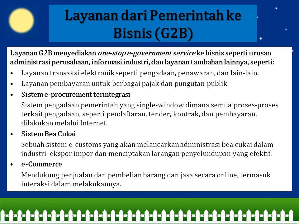 Layanan dari Pemerintah ke Bisnis (G2B) Layanan G2B menyediakan one-stop e-government service ke bisnis seperti urusan administrasi perusahaan, inform