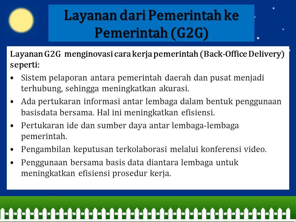 Layanan dari Pemerintah ke Pemerintah (G2G) Layanan G2G menginovasi cara kerja pemerintah (Back-Office Delivery) seperti: Sistem pelaporan antara peme