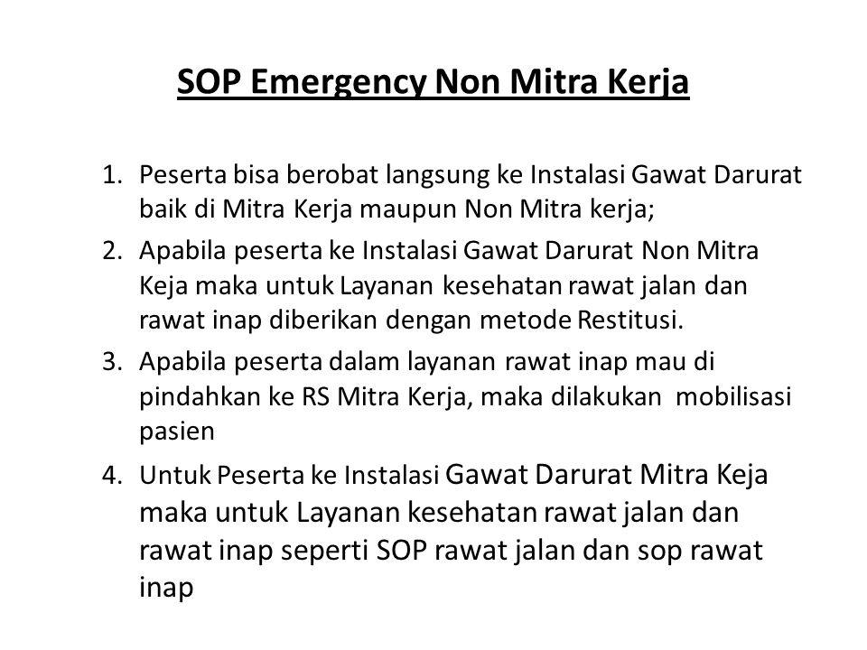 SOP Emergency Non Mitra Kerja 1.Peserta bisa berobat langsung ke Instalasi Gawat Darurat baik di Mitra Kerja maupun Non Mitra kerja; 2.Apabila peserta