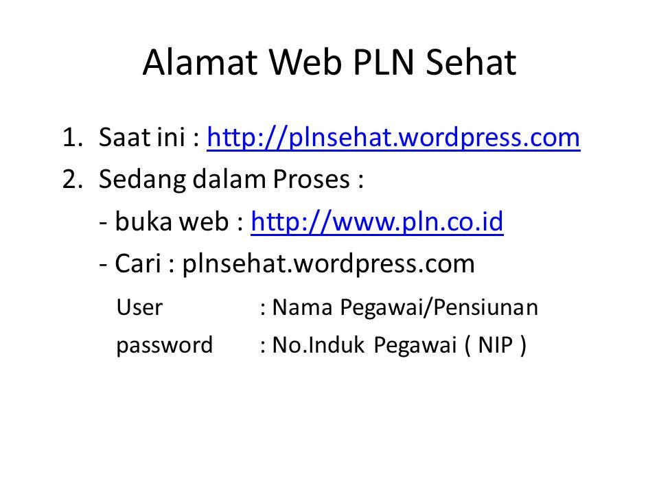 Alamat Web PLN Sehat 1.Saat ini : http://plnsehat.wordpress.comhttp://plnsehat.wordpress.com 2.Sedang dalam Proses : - buka web : http://www.pln.co.idhttp://www.pln.co.id - Cari : plnsehat.wordpress.com User : Nama Pegawai/Pensiunan password : No.Induk Pegawai ( NIP )