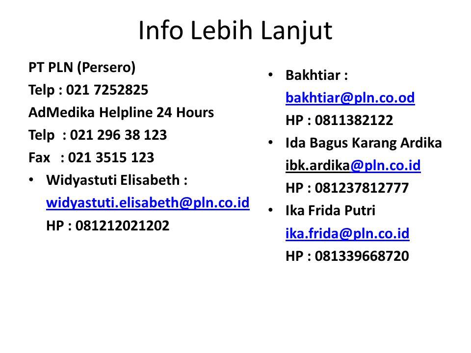 Info Lebih Lanjut PT PLN (Persero) Telp : 021 7252825 AdMedika Helpline 24 Hours Telp : 021 296 38 123 Fax : 021 3515 123 Widyastuti Elisabeth : widyastuti.elisabeth@pln.co.id HP : 081212021202 Bakhtiar : bakhtiar@pln.co.od HP : 0811382122 Ida Bagus Karang Ardika ibk.ardika@pln.co.id@pln.co.id HP : 081237812777 Ika Frida Putri ika.frida@pln.co.id HP : 081339668720