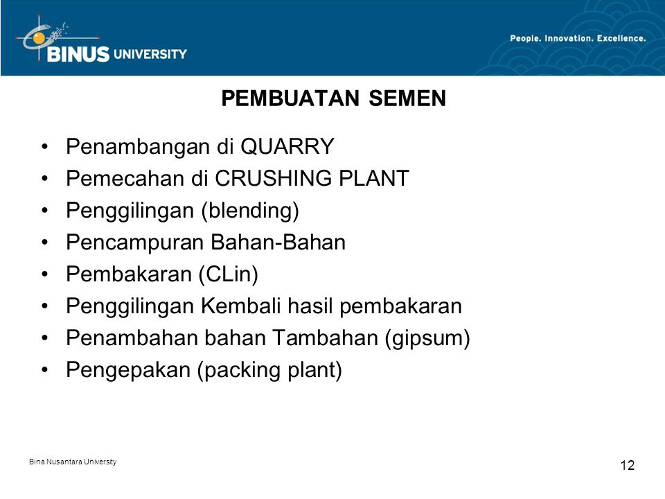 Bina Nusantara University 12 PEMBUATAN SEMEN Penambangan di QUARRY Pemecahan di CRUSHING PLANT Penggilingan (blending) Pencampuran Bahan-Bahan Pembaka