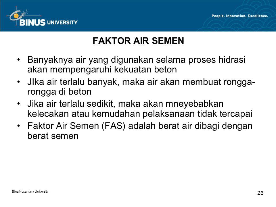 Bina Nusantara University 26 FAKTOR AIR SEMEN Banyaknya air yang digunakan selama proses hidrasi akan mempengaruhi kekuatan beton JIka air terlalu ban