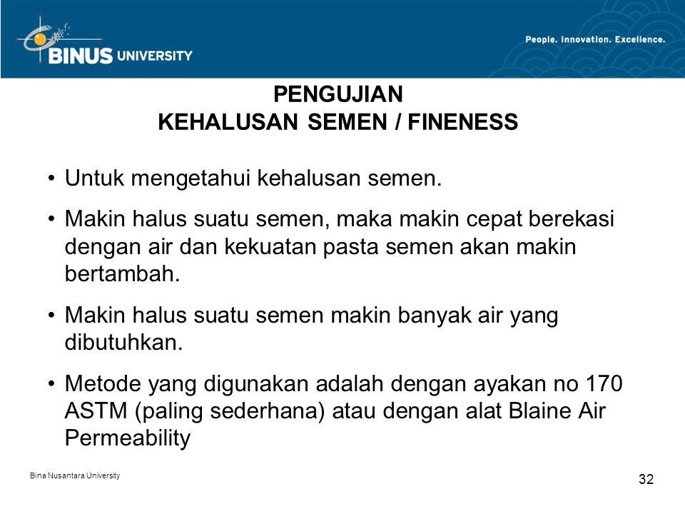 Bina Nusantara University 32 PENGUJIAN KEHALUSAN SEMEN / FINENESS Untuk mengetahui kehalusan semen. Makin halus suatu semen, maka makin cepat berekasi