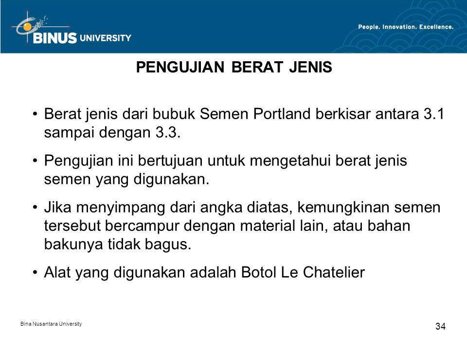 Bina Nusantara University 34 PENGUJIAN BERAT JENIS Berat jenis dari bubuk Semen Portland berkisar antara 3.1 sampai dengan 3.3. Pengujian ini bertujua