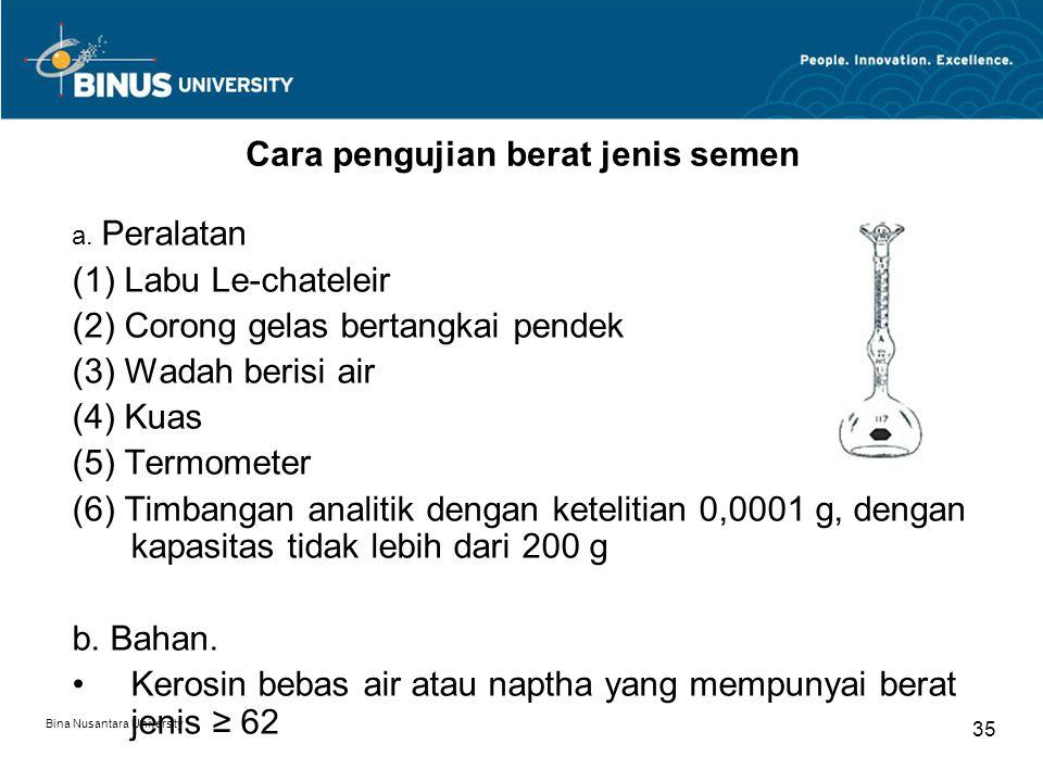 Bina Nusantara University 35 Cara pengujian berat jenis semen a. Peralatan (1) Labu Le-chateleir (2) Corong gelas bertangkai pendek (3) Wadah berisi a