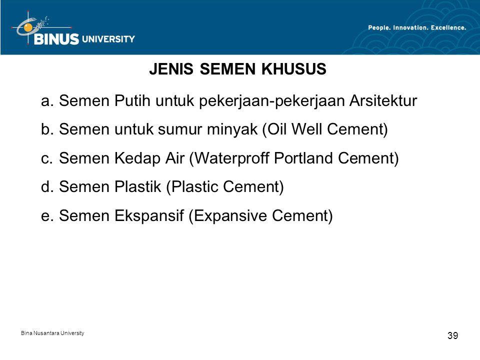 Bina Nusantara University 39 JENIS SEMEN KHUSUS a.Semen Putih untuk pekerjaan-pekerjaan Arsitektur b.Semen untuk sumur minyak (Oil Well Cement) c.Seme