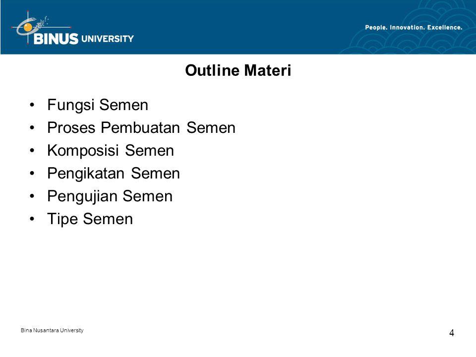 Bina Nusantara University 4 Outline Materi Fungsi Semen Proses Pembuatan Semen Komposisi Semen Pengikatan Semen Pengujian Semen Tipe Semen