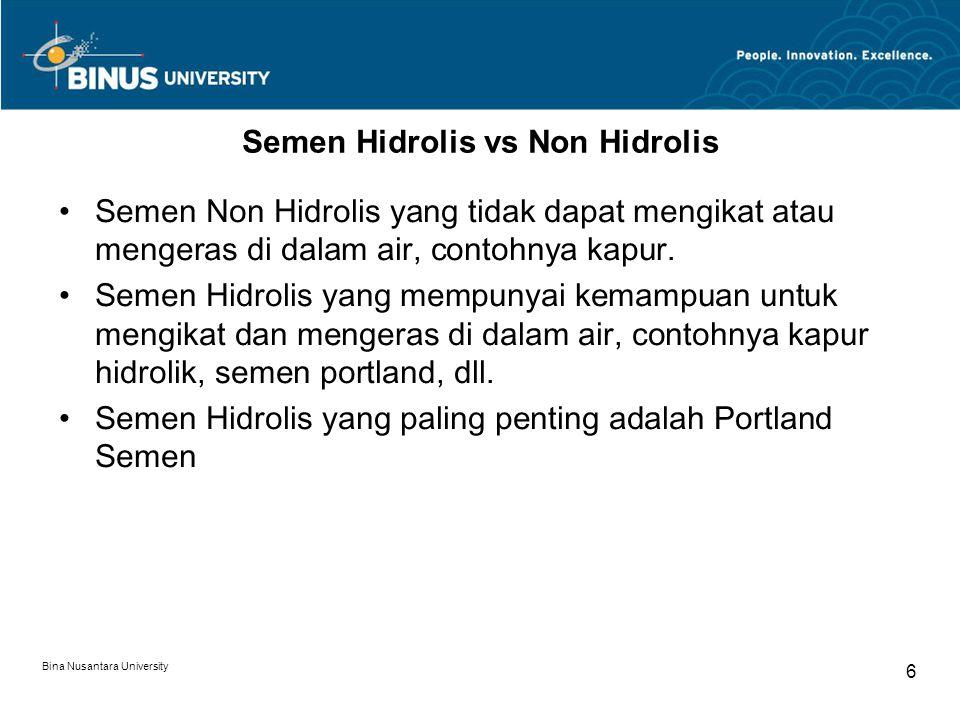 Bina Nusantara University 6 Semen Hidrolis vs Non Hidrolis Semen Non Hidrolis yang tidak dapat mengikat atau mengeras di dalam air, contohnya kapur. S