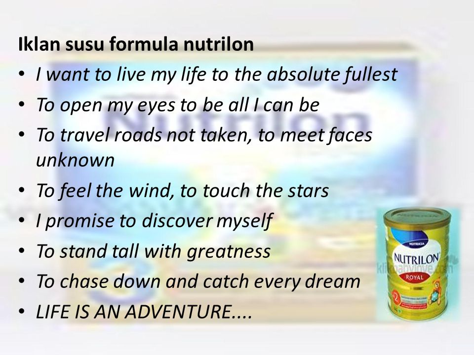 Iklan susu formula nutrilon I want to live my life to the absolute fullest To open my eyes to be all I can be To travel roads not taken, to meet faces unknown To feel the wind, to touch the stars I promise to discover myself To stand tall with greatness To chase down and catch every dream LIFE IS AN ADVENTURE....