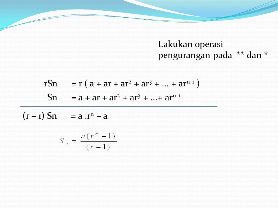 Sn = a + ar + ar 2 + ar 3 +...+ ar n-1 Lakukan operasi pengurangan pada ** dan * (r – 1) Sn = a.r n – a rSn = r ( a + ar + ar 2 + ar 3 +... + ar n-1 )