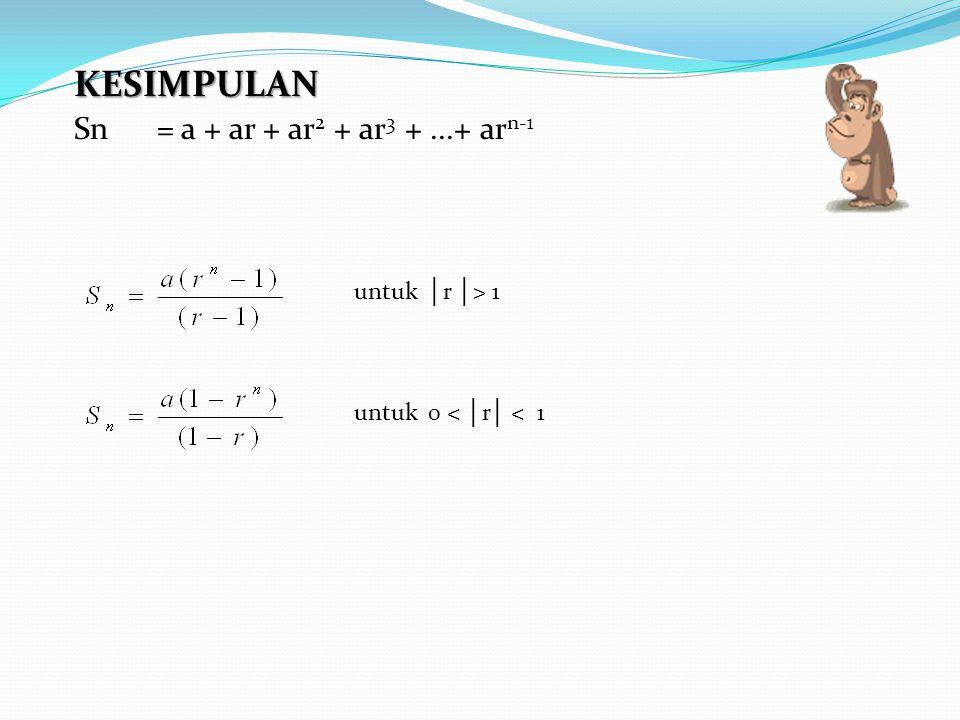 KESIMPULAN Sn = a + ar + ar 2 + ar 3 +...+ ar n-1 untuk │ r │ > 1 untuk 0 < │ r │ < 1