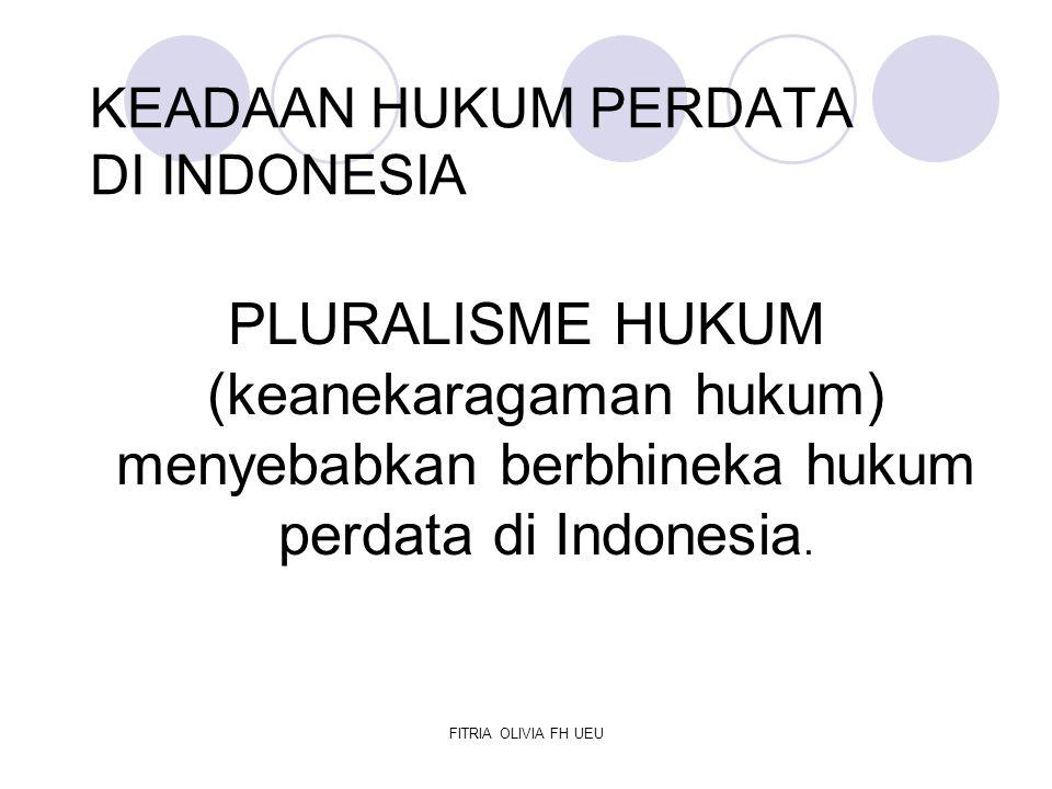 FITRIA OLIVIA FH UEU KEADAAN HUKUM PERDATA DI INDONESIA PLURALISME HUKUM (keanekaragaman hukum) menyebabkan berbhineka hukum perdata di Indonesia.