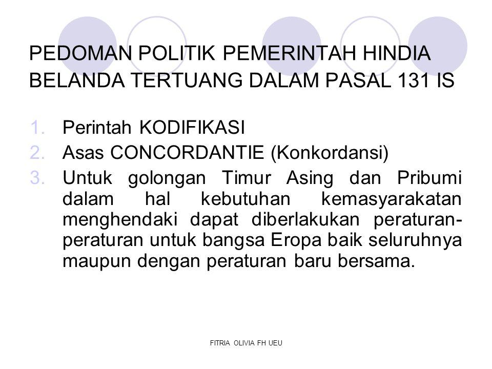FITRIA OLIVIA FH UEU PEDOMAN POLITIK PEMERINTAH HINDIA BELANDA TERTUANG DALAM PASAL 131 IS 1.Perintah KODIFIKASI 2.Asas CONCORDANTIE (Konkordansi) 3.U