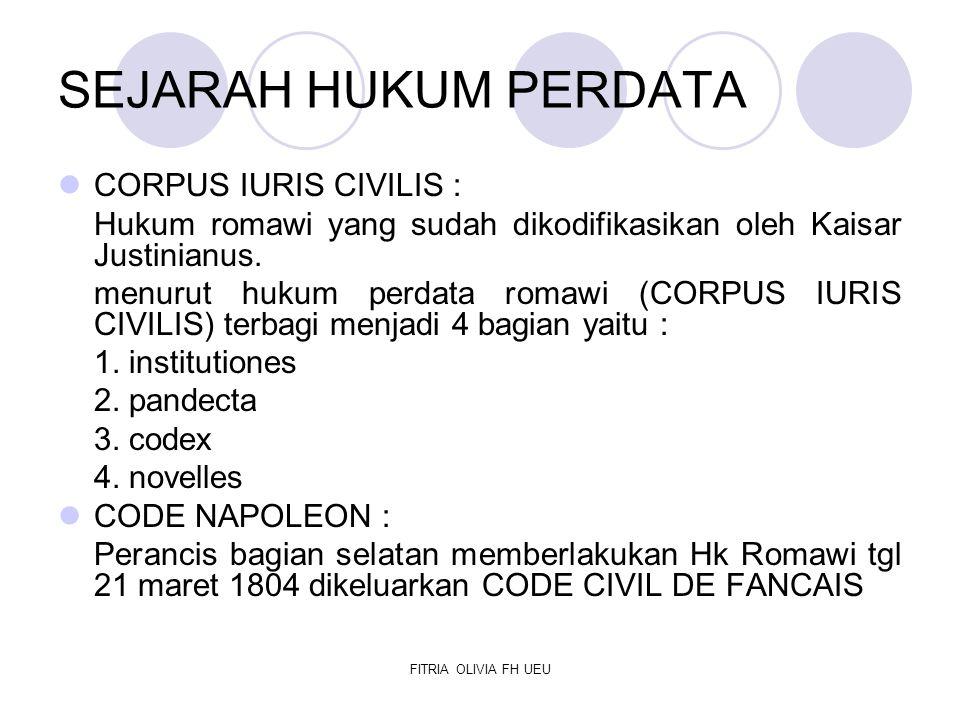FITRIA OLIVIA FH UEU Sebagian besar Hukum Perdata Eropa (termasuk belanda) berasal dari Hukum Perdata Perancis yang dikofikasikan Berdasarkan Asas Konkordansi, kodifikasi hukum perdata belanda diberlakukan pula di Indonesia