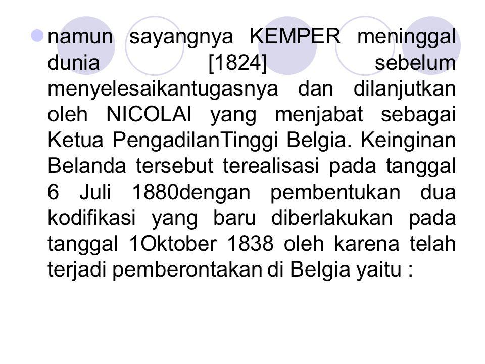 namun sayangnya KEMPER meninggal dunia [1824] sebelum menyelesaikantugasnya dan dilanjutkan oleh NICOLAI yang menjabat sebagai Ketua PengadilanTinggi