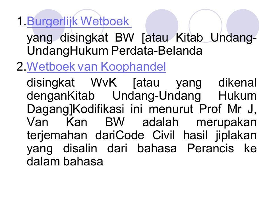 1.Burgerlijk Wetboek Burgerlijk Wetboek yang disingkat BW [atau Kitab Undang- UndangHukum Perdata-Belanda 2.Wetboek van KoophandelWetboek van Koophand